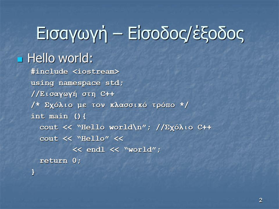 2 Εισαγωγή – Είσοδος/έξοδος Hello world: Hello world: #include #include using namespace std; //Εισαγωγή στη C++ /* Σχόλιο με τον κλασσικό τρόπο */ int main (){ cout << Hello world\n ; //Σχόλιο C++ cout << Hello << << endl << world ; return 0; }