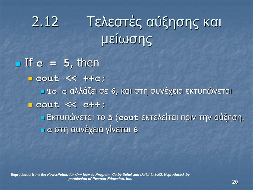 20 2.12 Τελεστές αύξησης και μείωσης If c = 5, then If c = 5, then cout << ++c; cout << ++c; Το c αλλάζει σε 6, και στη συνέχεια εκτυπώνεται Το c αλλάζει σε 6, και στη συνέχεια εκτυπώνεται cout << c++; cout << c++; Εκτυπώνεται το 5 ( cout εκτελείται πριν την αύξηση.