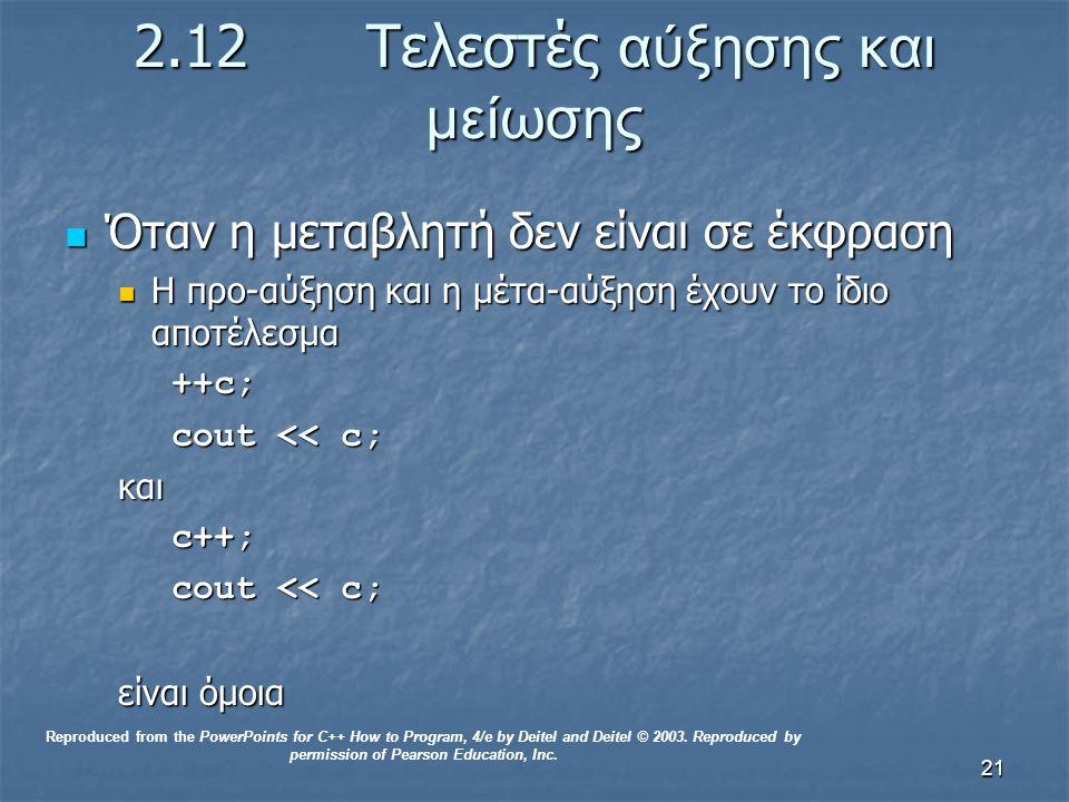 21 2.12 Τελεστές αύξησης και μείωσης Όταν η μεταβλητή δεν είναι σε έκφραση Όταν η μεταβλητή δεν είναι σε έκφραση Η προ-αύξηση και η μέτα-αύξηση έχουν το ίδιο αποτέλεσμα Η προ-αύξηση και η μέτα-αύξηση έχουν το ίδιο αποτέλεσμα++c; cout << c; καιc++; είναι όμοια Reproduced from the PowerPoints for C++ How to Program, 4/e by Deitel and Deitel © 2003.
