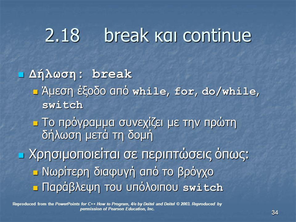 34 2.18break και continue Δήλωση: break Δήλωση: break Άμεση έξοδο από while, for, do/while, switch Άμεση έξοδο από while, for, do/while, switch Το πρόγραμμα συνεχίζει με την πρώτη δήλωση μετά τη δομή Το πρόγραμμα συνεχίζει με την πρώτη δήλωση μετά τη δομή Χρησιμοποιείται σε περιπτώσεις όπως: Χρησιμοποιείται σε περιπτώσεις όπως: Νωρίτερη διαφυγή από το βρόγχο Νωρίτερη διαφυγή από το βρόγχο Παράβλεψη του υπόλοιπου switch Παράβλεψη του υπόλοιπου switch Reproduced from the PowerPoints for C++ How to Program, 4/e by Deitel and Deitel © 2003.
