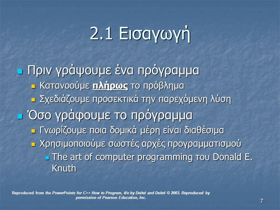 8 2.2Αλγόριθμοι Υπολογιστικά προβλήματα Υπολογιστικά προβλήματα Επιλύονται εκτελώντας μια αλληλουχία από ενέργειες με καθορισμένη σειρά Επιλύονται εκτελώντας μια αλληλουχία από ενέργειες με καθορισμένη σειρά Αλγόριθμος μια διαδικασία που καθορίζει: Αλγόριθμος μια διαδικασία που καθορίζει: Ενέργειες που εκτελούνται Ενέργειες που εκτελούνται Σειρά που εκτελούνται Σειρά που εκτελούνται Παράδειγμα: συνταγή Παράδειγμα: συνταγή Έλεγχος προγράμματος Έλεγχος προγράμματος Ορίζει τη σειρά που θα εκτελεστούν οι εντολές/ δηλώσεις Ορίζει τη σειρά που θα εκτελεστούν οι εντολές/ δηλώσεις Reproduced from the PowerPoints for C++ How to Program, 4/e by Deitel and Deitel © 2003.