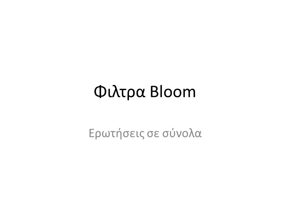 Φιλτρα Bloom Αναπαριστά ένα σύνολο με n στοιχεία.