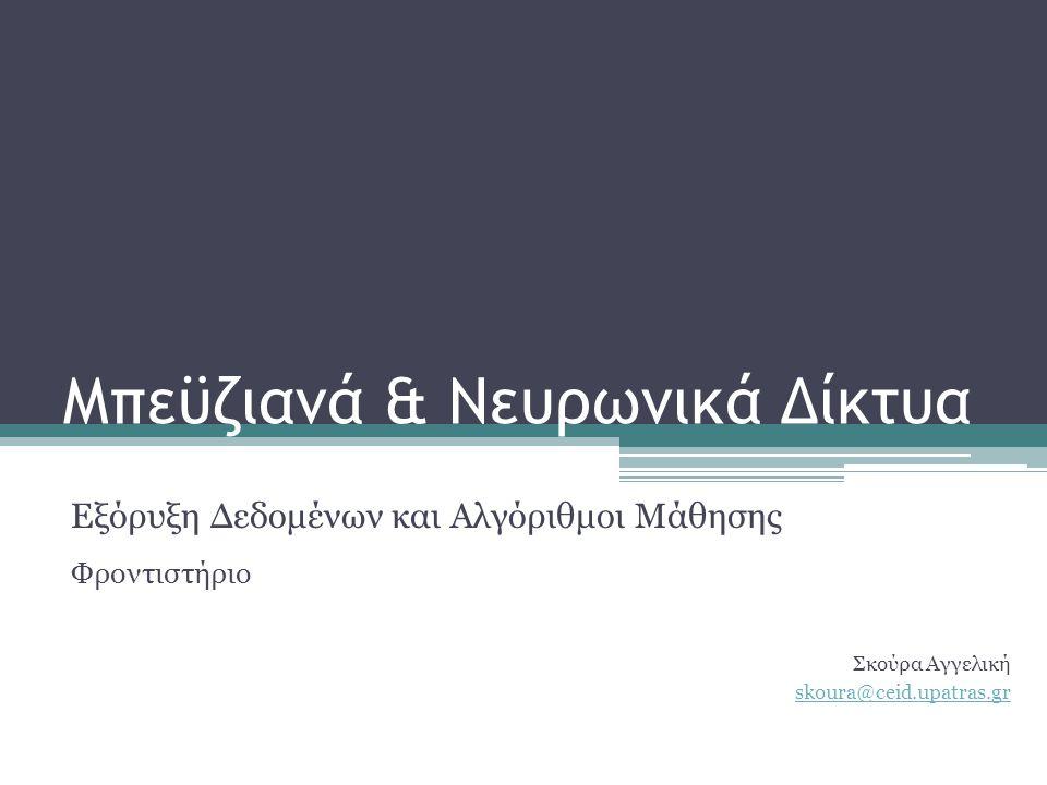 Μπεϋζιανά & Νευρωνικά Δίκτυα Εξόρυξη Δεδομένων και Αλγόριθμοι Μάθησης Φροντιστήριο Σκούρα Αγγελική skoura@ceid.upatras.gr