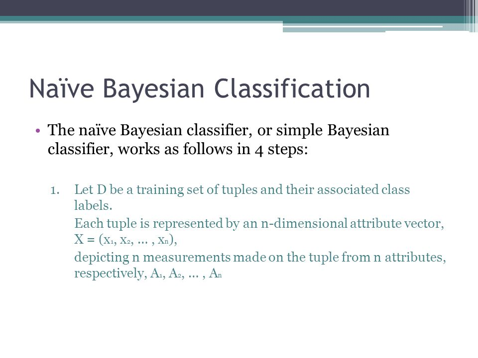 Naïve Bayesian Classification The naïve Bayesian classifier, or simple Bayesian classifier, works as follows in 4 steps: 1.Let D be a training set of