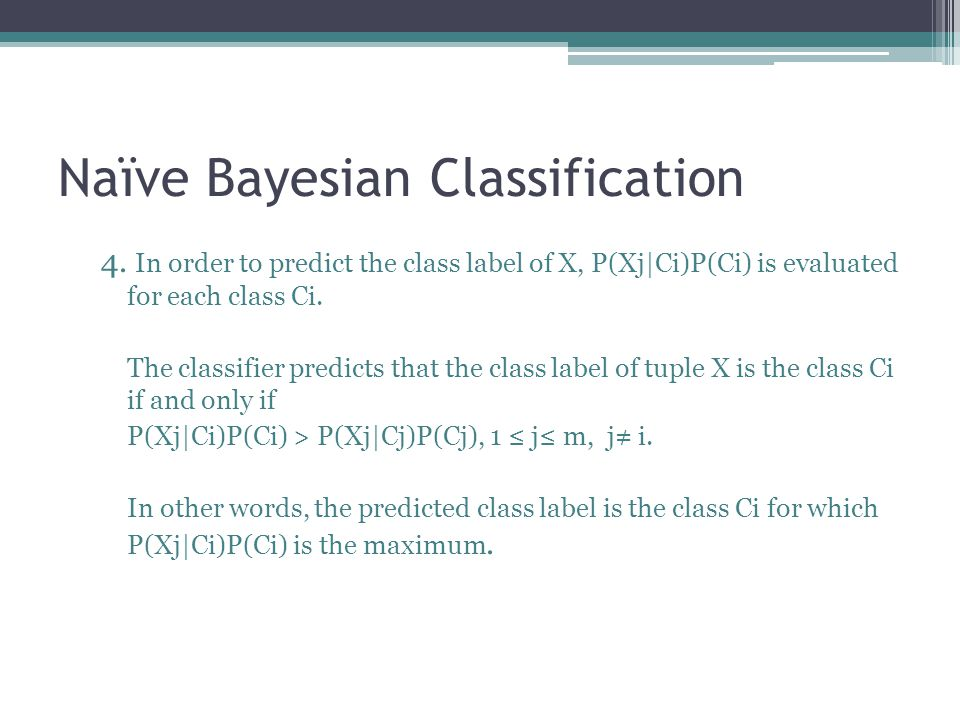 Naïve Bayesian Classification 4. In order to predict the class label of X, P(Xj|Ci)P(Ci) is evaluated for each class Ci. The classifier predicts that
