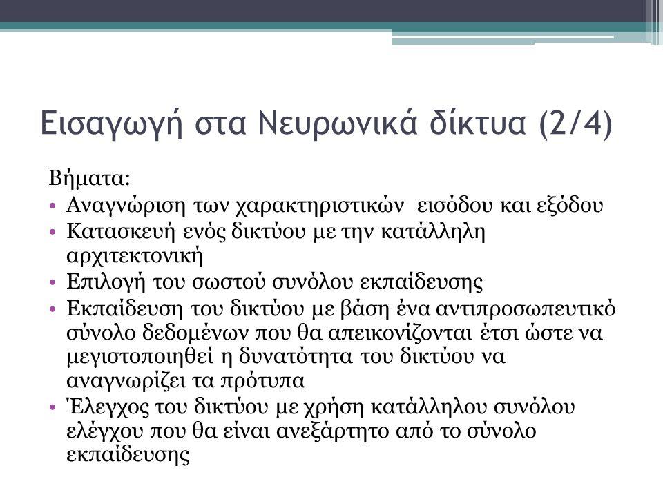 Εισαγωγή στα Νευρωνικά δίκτυα (2/4) Βήματα: Αναγνώριση των χαρακτηριστικών εισόδου και εξόδου Κατασκευή ενός δικτύου με την κατάλληλη αρχιτεκτονική Επ