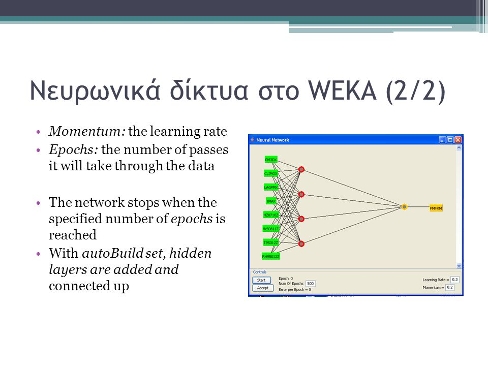 Νευρωνικά δίκτυα στο WEKA (2/2) Momentum: the learning rate Epochs: the number of passes it will take through the data The network stops when the specified number of epochs is reached With autoBuild set, hidden layers are added and connected up
