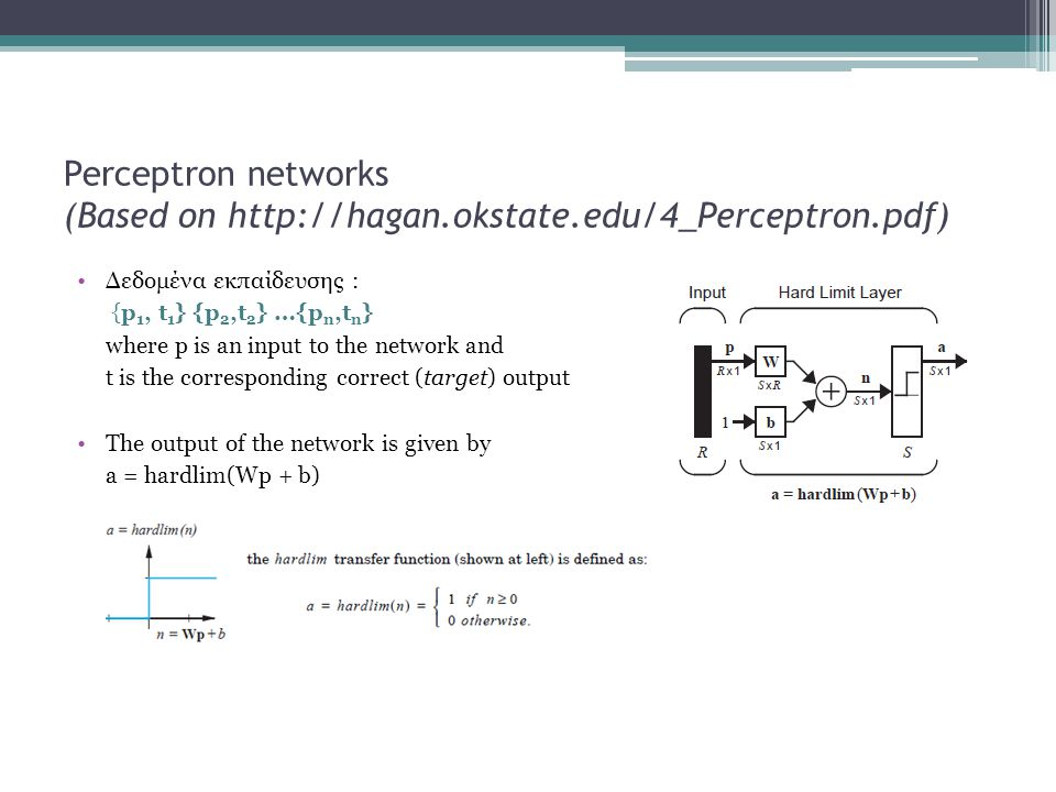 Perceptron networks (Based on http://hagan.okstate.edu/4_Perceptron.pdf) Δεδομένα εκπαίδευσης : {p 1, t 1 } {p 2,t 2 } …{p n,t n } where p is an input to the network and t is the corresponding correct (target) output The output of the network is given by a = hardlim(Wp + b)