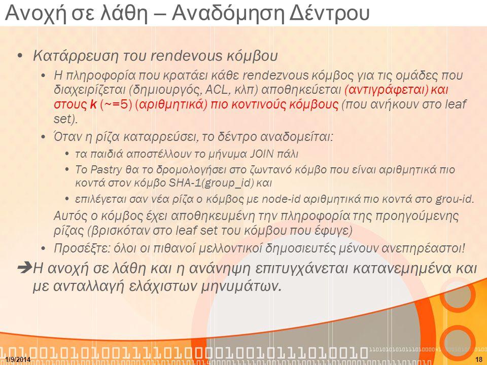 Ανοχή σε λάθη – Αναδόμηση Δέντρου Κατάρρευση του rendevous κόμβου Η πληροφορία που κρατάει κάθε rendezvous κόμβος για τις ομάδες που διαχειρίζεται (δημιουργός, ACL, κλπ) αποθηκεύεται (αντιγράφεται) και στους k (~=5) (αριθμητικά) πιο κοντινούς κόμβους (που ανήκουν στο leaf set).