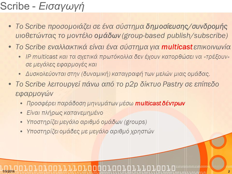 Scribe - Εισαγωγή Το Scribe προσομοιάζει σε ένα σύστημα δημοσίευσης/συνδρομής υιοθετώντας το μοντέλο ομάδων (group-based publish/subscribe) Το Scribe εναλλακτικά είναι ένα σύστημα για multicast επικοινωνία IP multicast και τα σχετικά πρωτόκολλα δεν έχουν κατορθώσει να «τρέξουν» σε μεγάλες εφαρμογές και Δυσκολεύονται στην (δυναμική) καταγραφή των μελών μιας ομάδας.
