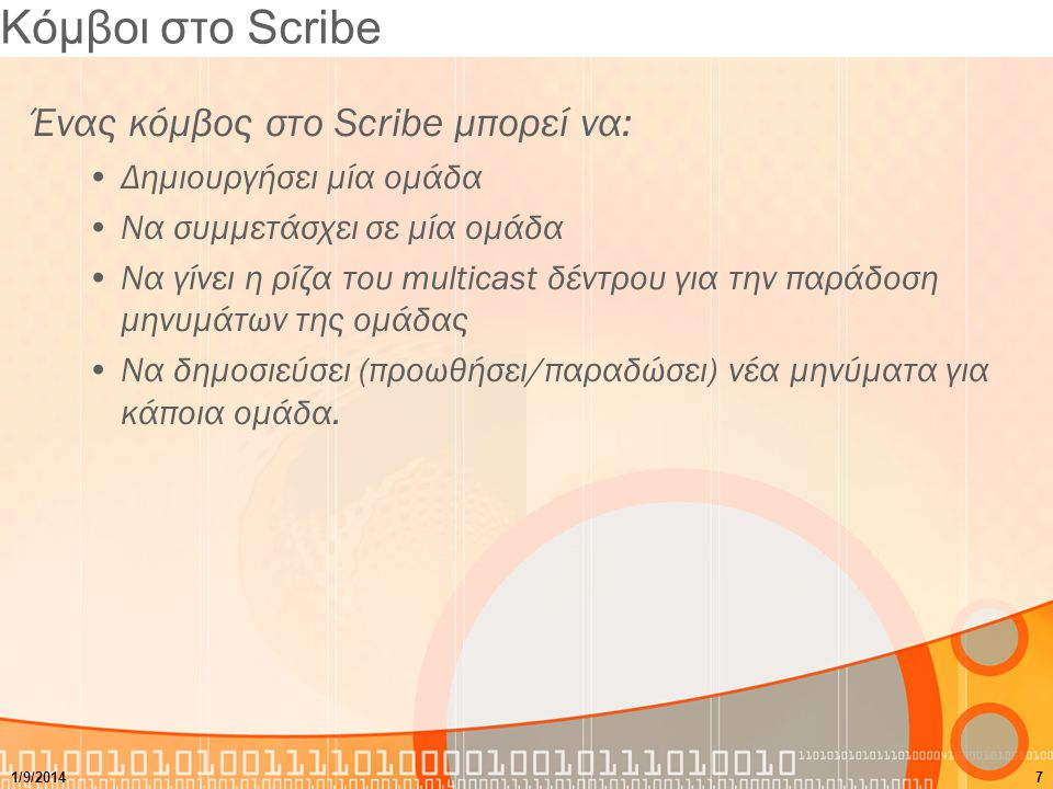 Ομάδες στο Scribe Μία ομάδα στο Scribe Ορίζεται από ένα μοναδικό group-id Σχετίζεται με ένα multicast δέντρο που χρησιμοποιείται για την διάδοση των μηνυμάτων στους χρήστες Έχει ένα rendezvous κόμβο όπου είναι και η ρίζα του multicast δέντρου Μπορεί να περιέχει πολλαπλές πηγές μηνυμάτων (οποιοδήποτε μέλος της ομάδας μπορεί να στείλει μηνύματα).
