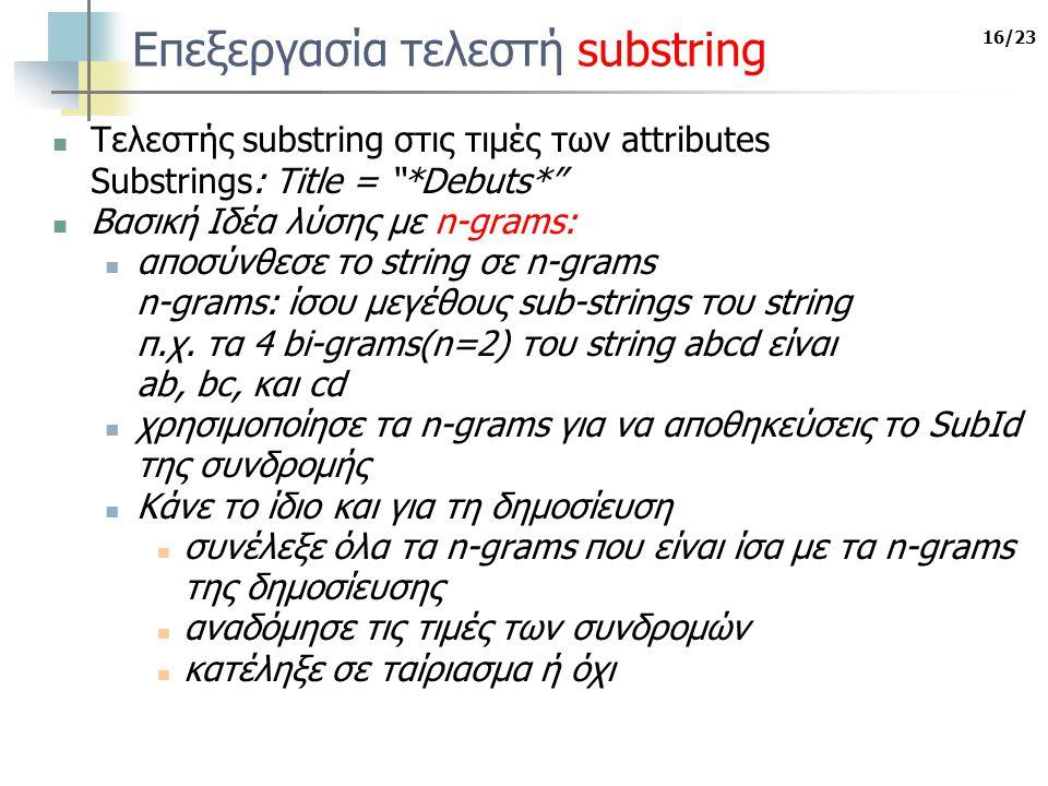 16/23 Επεξεργασία τελεστή substring Τελεστής substring στις τιμές των attributes Substrings: Title = *Debuts* Βασική Ιδέα λύσης με n-grams: αποσύνθεσε το string σε n-grams n-grams: ίσου μεγέθους sub-strings του string π.χ.