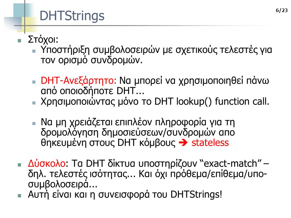 7/23 DHTStrings Υποδομή DHTStrings: DHT-Ανεξάρτητο, stateless Είναι μια λύση πάνω από οποιοδήποτε DHT Υποστηρίζει πληθώρα ερωτημάτων με strings κοινούς τελεστές: πρόθεμα,επίθεμα και ισότητα Το publish/subscribe παράδειγμα και τα DHTStrings Τα DHTStrings μπορούν να χρησιμοποιηθούν στην ανάπτυξη μεγάλης κλίμακας content-based pub/subs με συνδρομές που ορίζουν strings βασιζόμενοι μόνο στη λειτουργικότητα του DHT(DHT.h()) Βελτιστοποιήσεις για την πολυδιάστατη επεξεργασία δημοσιεύσεων Κατανεμημένο και Υβριδικό ταίριασμα.