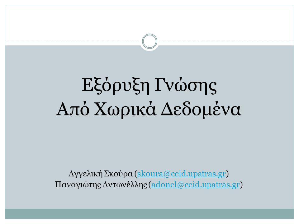 Εξόρυξη Γνώσης Από Χωρικά Δεδομένα Αγγελική Σκούρα (skoura@ceid.upatras.gr)skoura@ceid.upatras.gr Παναγιώτης Αντωνέλλης (adonel@ceid.upatras.gr)adonel