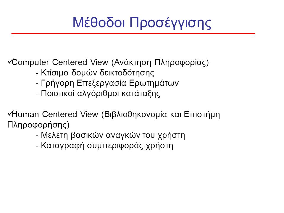 Μέθοδοι Προσέγγισης Computer Centered View (Ανάκτηση Πληροφορίας) - Κτίσιμο δομών δεικτοδότησης - Γρήγορη Επεξεργασία Ερωτημάτων - Ποιοτικοί αλγόριθμοι κατάταξης Human Centered View (Βιβλιοθηκονομία και Επιστήμη Πληροφορήσης) - Μελέτη βασικών αναγκών του χρήστη - Καταγραφή συμπεριφοράς χρήστη