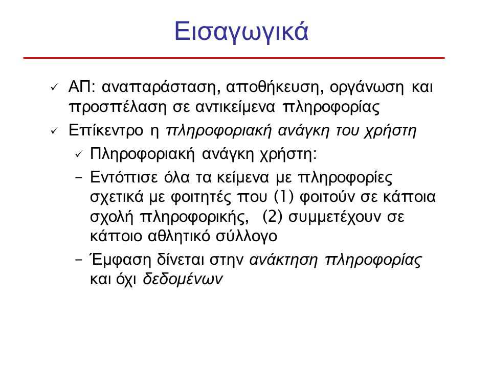Εισαγωγικά ΑΠ : ανα π αράσταση, α π οθήκευση, οργάνωση και π ροσ π έλαση σε αντικείμενα π ληροφορίας Ε π ίκεντρο η π ληροφοριακή ανάγκη του χρήστη Πληροφοριακή ανάγκη χρήστη : – Εντό π ισε όλα τα κείμενα με π ληροφορίες σχετικά με φοιτητές π ου (1) φοιτούν σε κά π οια σχολή π ληροφορικής, (2) συμμετέχουν σε κά π οιο αθλητικό σύλλογο – Έμφαση δίνεται στην ανάκτηση π ληροφορίας και όχι δεδομένων