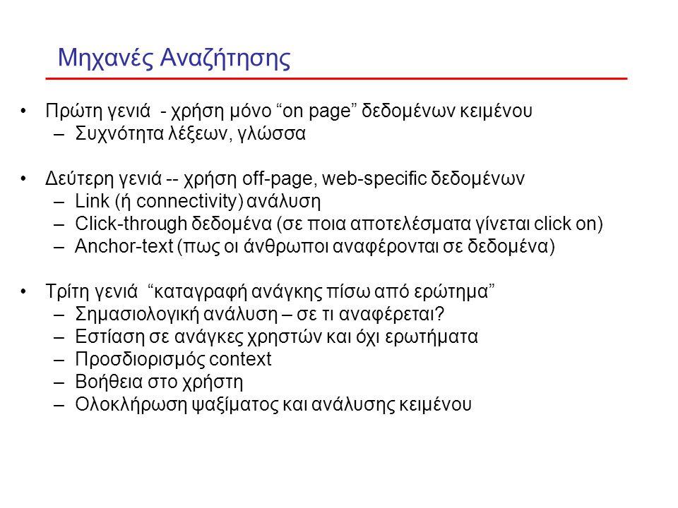 Μηχανές Αναζήτησης Πρώτη γενιά - χρήση μόνο on page δεδομένων κειμένου –Συχνότητα λέξεων, γλώσσα Δεύτερη γενιά -- χρήση off-page, web-specific δεδομένων –Link (ή connectivity) ανάλυση –Click-through δεδομένα (σε ποια αποτελέσματα γίνεται click on) –Anchor-text (πως οι άνθρωποι αναφέρονται σε δεδομένα) Τρίτη γενιά καταγραφή ανάγκης πίσω από ερώτημα –Σημασιολογική ανάλυση – σε τι αναφέρεται.