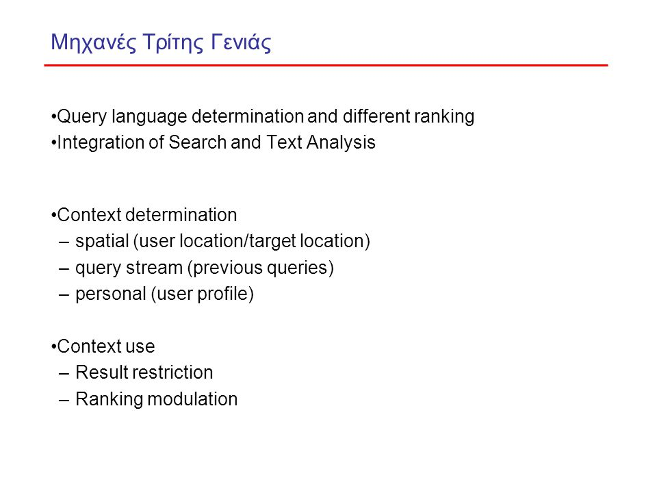 Μηχανές Τρίτης Γενιάς Query language determination and different ranking Integration of Search and Text Analysis Context determination –spatial (user location/target location) –query stream (previous queries) –personal (user profile) Context use –Result restriction –Ranking modulation