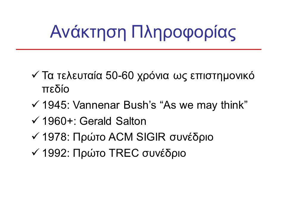 Ανάκτηση Πληροφορίας Τα τελευταία 50-60 χρόνια ως επιστημονικό πεδίο 1945: Vannenar Bush's As we may think 1960+: Gerald Salton 1978: Πρώτο ACM SIGIR συνέδριο 1992: Πρώτο TREC συνέδριο