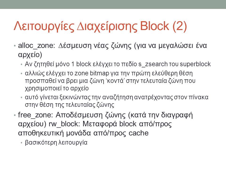 Λειτουργίες ∆ιαχείρισης Block (2) alloc_zone: ∆έσμευση νέας ζώνης (για να μεγαλώσει ένα αρχείο) Αν ζητηθεί μόνο 1 block ελέγχει το πεδίο s_zsearch του superblock αλλιώς ελέγχει το zone bitmap για την πρώτη ελεύθερη θέση προσπαθεί να βρει μια ζώνη 'κοντά' στην τελευταία ζώνη που χρησιμοποιεί το αρχείο αυτό γίνεται ξεκινώντας την αναζήτηση ανατρέχοντας στον πίνακα στην θέση της τελευταίας ζώνης free_zone: Αποδέσμευση ζώνης (κατά την διαγραφή αρχείου) rw_block: Μεταφορά block από/προς αποθηκευτική μονάδα από/προς cache βασικότερη λειτουργία