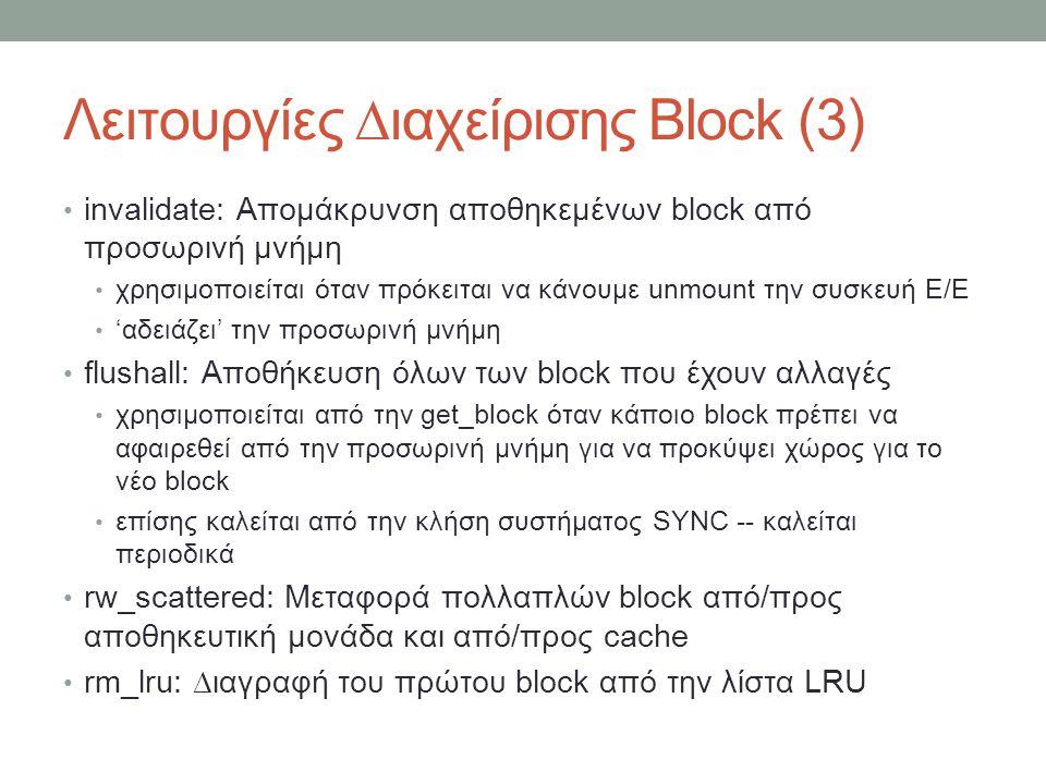 Λειτουργίες ∆ιαχείρισης Block (3) invalidate: Απομάκρυνση αποθηκεμένων block από προσωρινή μνήμη χρησιμοποιείται όταν πρόκειται να κάνουμε unmount την συσκευή Ε/Ε 'αδειάζει' την προσωρινή μνήμη flushall: Αποθήκευση όλων των block που έχουν αλλαγές χρησιμοποιείται από την get_block όταν κάποιο block πρέπει να αφαιρεθεί από την προσωρινή μνήμη για να προκύψει χώρος για το νέο block επίσης καλείται από την κλήση συστήματος SYNC -- καλείται περιοδικά rw_scattered: Μεταφορά πολλαπλών block από/προς αποθηκευτική μονάδα και από/προς cache rm_lru: ∆ιαγραφή του πρώτου block από την λίστα LRU