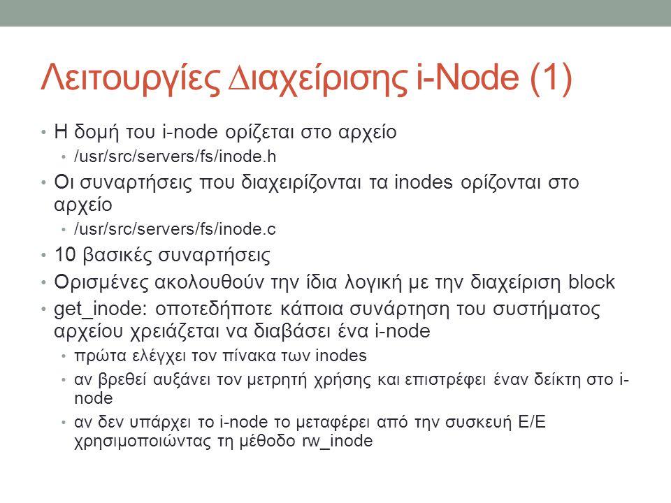 Λειτουργίες ∆ιαχείρισης i-Node (1) Η δομή του i-node ορίζεται στο αρχείο /usr/src/servers/fs/inode.h Οι συναρτήσεις που διαχειρίζονται τα inodes ορίζονται στο αρχείο /usr/src/servers/fs/inode.c 10 βασικές συναρτήσεις Ορισμένες ακολουθούν την ίδια λογική με την διαχείριση block get_inode: οποτεδήποτε κάποια συνάρτηση του συστήματος αρχείου χρειάζεται να διαβάσει ένα i-node πρώτα ελέγχει τον πίνακα των inodes αν βρεθεί αυξάνει τον μετρητή χρήσης και επιστρέφει έναν δείκτη στο i- node αν δεν υπάρχει το i-node το μεταφέρει από την συσκευή Ε/Ε χρησιμοποιώντας τη μέθοδο rw_inode