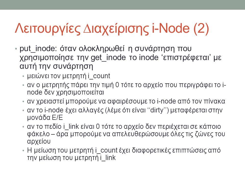 Λειτουργίες ∆ιαχείρισης i-Node (2) put_inode: όταν ολοκληρωθεί η συνάρτηση που χρησιμοποίησε την get_inode το inode 'επιστρέφεται' με αυτή την συνάρτηση μειώνει τον μετρητή i_count αν ο μετρητής πάρει την τιμή 0 τότε το αρχείο που περιγράφει το i- node δεν χρησιμοποιείται αν χρειαστεί μπορούμε να αφαιρέσουμε το i-node από τον πίνακα αν το i-node έχει αλλαγές (λέμε ότι είναι ''dirty'') μεταφέρεται στην μονάδα Ε/Ε αν το πεδίο i_link είναι 0 τότε το αρχείο δεν περιέχεται σε κάποιο φάκελο – άρα μπορούμε να απελευθερώσουμε όλες τις ζώνες του αρχείου Η μείωση του μετρητή i_count έχει διαφορετικές επιπτώσεις από την μείωση του μετρητή i_link