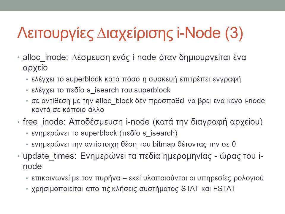 Λειτουργίες ∆ιαχείρισης i-Node (3) alloc_inode: ∆έσμευση ενός i-node όταν δημιουργείται ένα αρχείο ελέγχει το superblock κατά πόσο η συσκευή επιτρέπει εγγραφή ελέγχει το πεδίο s_isearch του superblock σε αντίθεση με την alloc_block δεν προσπαθεί να βρει ένα κενό i-node κοντά σε κάποιο άλλο free_inode: Αποδέσμευση i-node (κατά την διαγραφή αρχείου) ενημερώνει το superblock (πεδίο s_isearch) ενημερώνει την αντίστοιχη θέση του bitmap θέτοντας την σε 0 update_times: Ενημερώνει τα πεδία ημερομηνίας - ώρας του i- node επικοινωνεί με τον πυρήνα – εκεί υλοποιούνται οι υπηρεσίες ρολογιού χρησιμοποιείται από τις κλήσεις συστήματος STAT και FSTAT