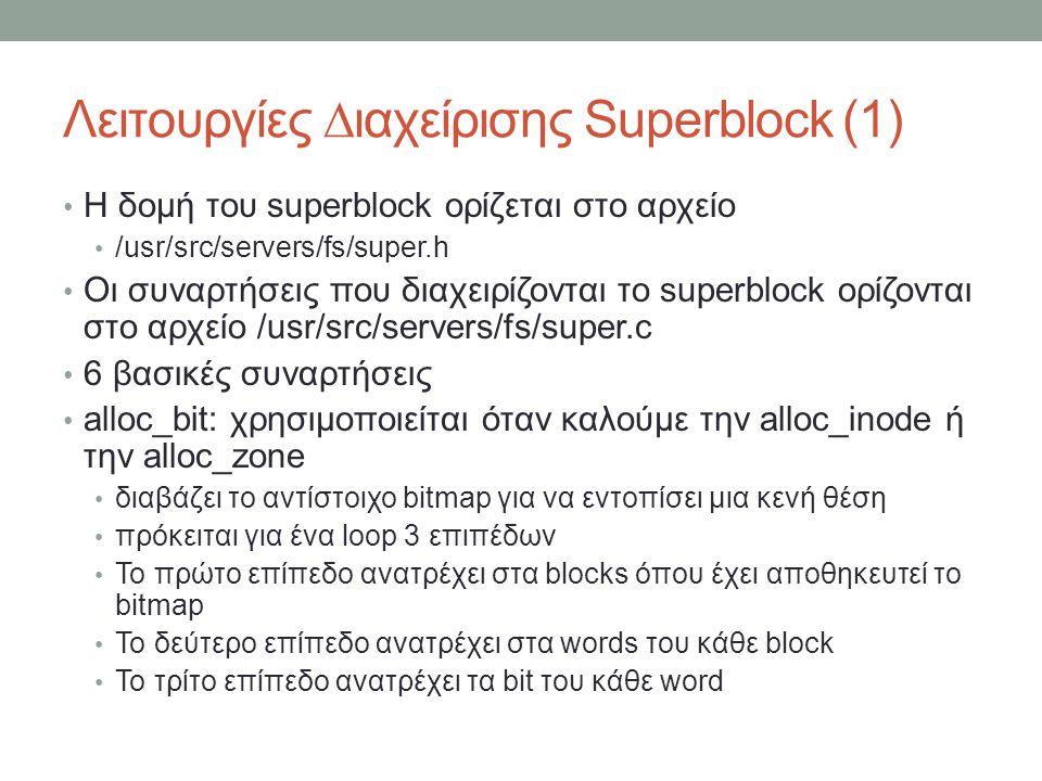 Λειτουργίες ∆ιαχείρισης Superblock (1) Η δομή του superblock ορίζεται στο αρχείο /usr/src/servers/fs/super.h Οι συναρτήσεις που διαχειρίζονται το superblock ορίζονται στο αρχείο /usr/src/servers/fs/super.c 6 βασικές συναρτήσεις alloc_bit: χρησιμοποιείται όταν καλούμε την alloc_inode ή την alloc_zone διαβάζει το αντίστοιχο bitmap για να εντοπίσει μια κενή θέση πρόκειται για ένα loop 3 επιπέδων Το πρώτο επίπεδο ανατρέχει στα blocks όπου έχει αποθηκευτεί το bitmap Το δεύτερο επίπεδο ανατρέχει στα words του κάθε block Το τρίτο επίπεδο ανατρέχει τα bit του κάθε word