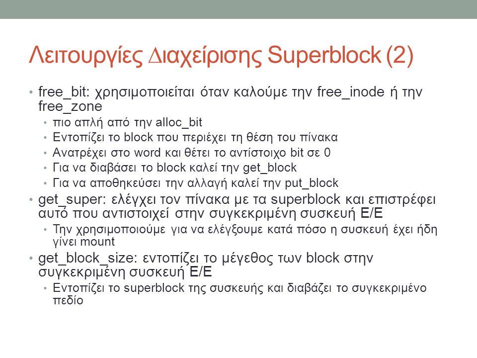 Λειτουργίες ∆ιαχείρισης Superblock (2) free_bit: χρησιμοποιείται όταν καλούμε την free_inode ή την free_zone πιο απλή από την alloc_bit Εντοπίζει το block που περιέχει τη θέση του πίνακα Ανατρέχει στο word και θέτει το αντίστοιχο bit σε 0 Για να διαβάσει το block καλεί την get_block Για να αποθηκεύσει την αλλαγή καλεί την put_block get_super: ελέγχει τον πίνακα με τα superblock και επιστρέφει αυτό που αντιστοιχεί στην συγκεκριμένη συσκευή Ε/Ε Την χρησιμοποιούμε για να ελέγξουμε κατά πόσο η συσκευή έχει ήδη γίνει mount get_block_size: εντοπίζει το μέγεθος των block στην συγκεκριμένη συσκευή Ε/Ε Εντοπίζει το superblock της συσκευής και διαβάζει το συγκεκριμένο πεδίο