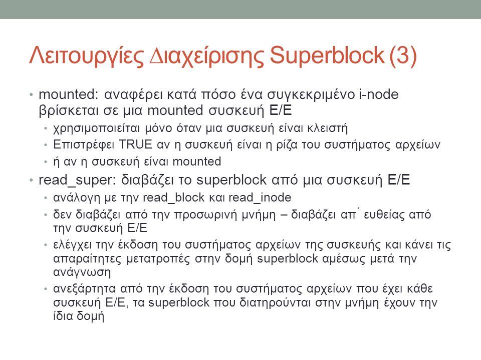 Λειτουργίες ∆ιαχείρισης Superblock (3) mounted: αναφέρει κατά πόσο ένα συγκεκριμένο i-node βρίσκεται σε μια mounted συσκευή Ε/Ε χρησιμοποιείται μόνο όταν μια συσκευή είναι κλειστή Επιστρέφει TRUE αν η συσκευή είναι η ρίζα του συστήματος αρχείων ή αν η συσκευή είναι mounted read_super: διαβάζει το superblock από μια συσκευή Ε/Ε ανάλογη με την read_block και read_inode δεν διαβάζει από την προσωρινή μνήμη – διαβάζει απ ́ ευθείας από την συσκευή Ε/Ε ελέγχει την έκδοση του συστήματος αρχείων της συσκευής και κάνει τις απαραίτητες μετατροπές στην δομή superblock αμέσως μετά την ανάγνωση ανεξάρτητα από την έκδοση του συστήματος αρχείων που έχει κάθε συσκευή Ε/Ε, τα superblock που διατηρούνται στην μνήμη έχουν την ίδια δομή