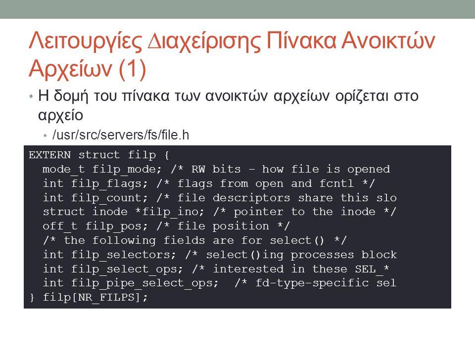 Λειτουργίες ∆ιαχείρισης Πίνακα Ανοικτών Αρχείων (1) Η δομή του πίνακα των ανοικτών αρχείων ορίζεται στο αρχείο /usr/src/servers/fs/file.h EXTERN struct filp { mode_t filp_mode; /* RW bits - how file is opened int filp_flags; /* flags from open and fcntl */ int filp_count; /* file descriptors share this slo struct inode *filp_ino; /* pointer to the inode */ off_t filp_pos; /* file position */ /* the following fields are for select() */ int filp_selectors; /* select()ing processes block int filp_select_ops; /* interested in these SEL_* int filp_pipe_select_ops; /* fd-type-specific sel } filp[NR_FILPS];