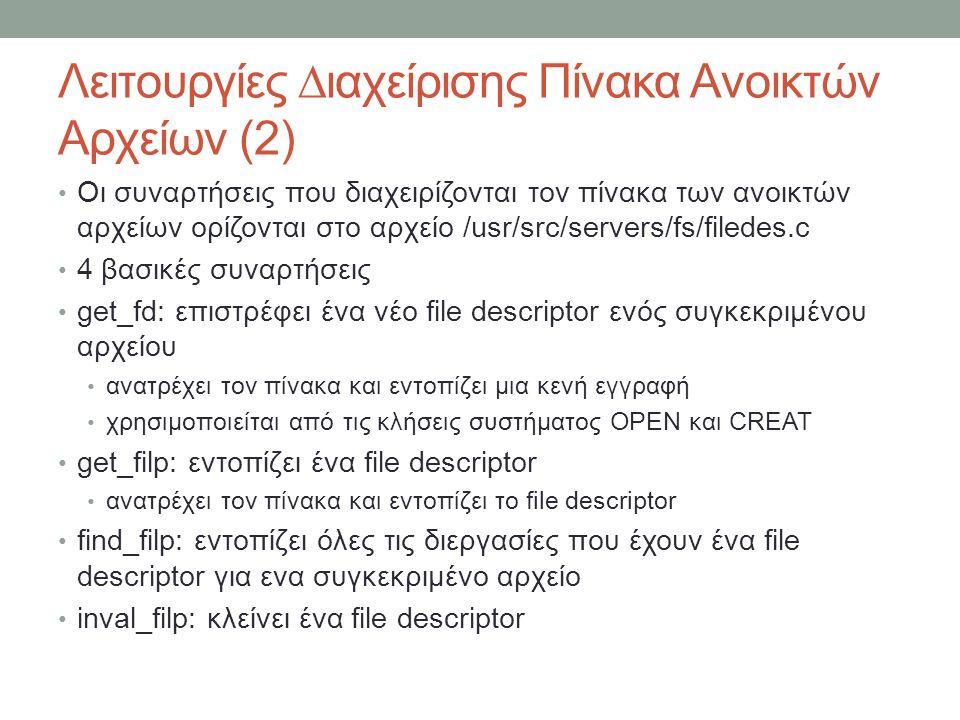 Λειτουργίες ∆ιαχείρισης Πίνακα Ανοικτών Αρχείων (2) Οι συναρτήσεις που διαχειρίζονται τον πίνακα των ανοικτών αρχείων ορίζονται στο αρχείο /usr/src/servers/fs/filedes.c 4 βασικές συναρτήσεις get_fd: επιστρέφει ένα νέο file descriptor ενός συγκεκριμένου αρχείου ανατρέχει τον πίνακα και εντοπίζει μια κενή εγγραφή χρησιμοποιείται από τις κλήσεις συστήματος OPEN και CREAT get_filp: εντοπίζει ένα file descriptor ανατρέχει τον πίνακα και εντοπίζει το file descriptor find_filp: εντοπίζει όλες τις διεργασίες που έχουν ένα file descriptor για ενα συγκεκριμένο αρχείο inval_filp: κλείνει ένα file descriptor
