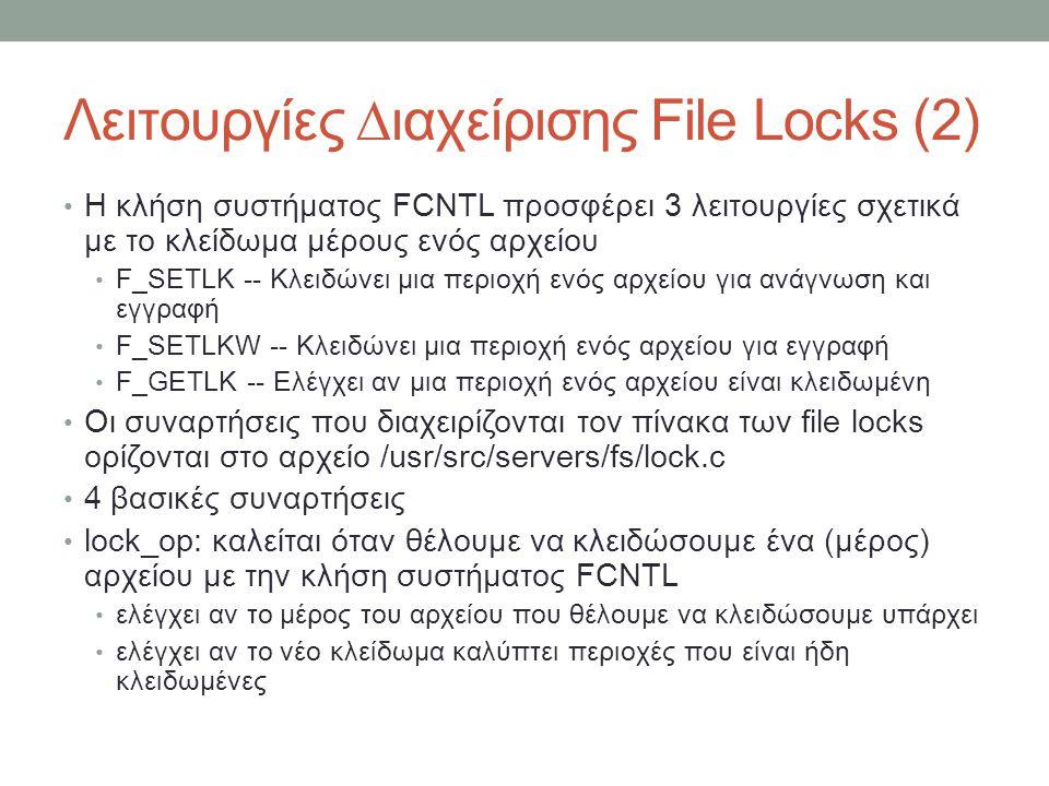 Λειτουργίες ∆ιαχείρισης File Locks (2) Η κλήση συστήματος FCNTL προσφέρει 3 λειτουργίες σχετικά με το κλείδωμα μέρους ενός αρχείου F_SETLK -- Κλειδώνει μια περιοχή ενός αρχείου για ανάγνωση και εγγραφή F_SETLKW -- Κλειδώνει μια περιοχή ενός αρχείου για εγγραφή F_GETLK -- Ελέγχει αν μια περιοχή ενός αρχείου είναι κλειδωμένη Οι συναρτήσεις που διαχειρίζονται τον πίνακα των file locks ορίζονται στο αρχείο /usr/src/servers/fs/lock.c 4 βασικές συναρτήσεις lock_op: καλείται όταν θέλουμε να κλειδώσουμε ένα (μέρος) αρχείου με την κλήση συστήματος FCNTL ελέγχει αν το μέρος του αρχείου που θέλουμε να κλειδώσουμε υπάρχει ελέγχει αν το νέο κλείδωμα καλύπτει περιοχές που είναι ήδη κλειδωμένες
