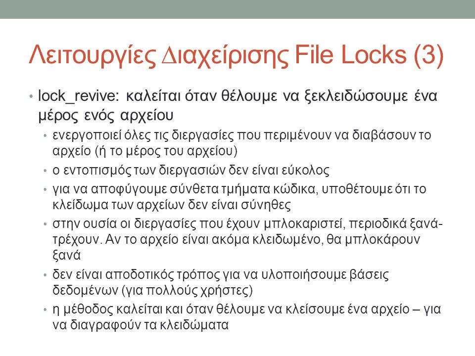 Λειτουργίες ∆ιαχείρισης File Locks (3) lock_revive: καλείται όταν θέλουμε να ξεκλειδώσουμε ένα μέρος ενός αρχείου ενεργοποιεί όλες τις διεργασίες που περιμένουν να διαβάσουν το αρχείο (ή το μέρος του αρχείου) ο εντοπισμός των διεργασιών δεν είναι εύκολος για να αποφύγουμε σύνθετα τμήματα κώδικα, υποθέτουμε ότι το κλείδωμα των αρχείων δεν είναι σύνηθες στην ουσία οι διεργασίες που έχουν μπλοκαριστεί, περιοδικά ξανά- τρέχουν.