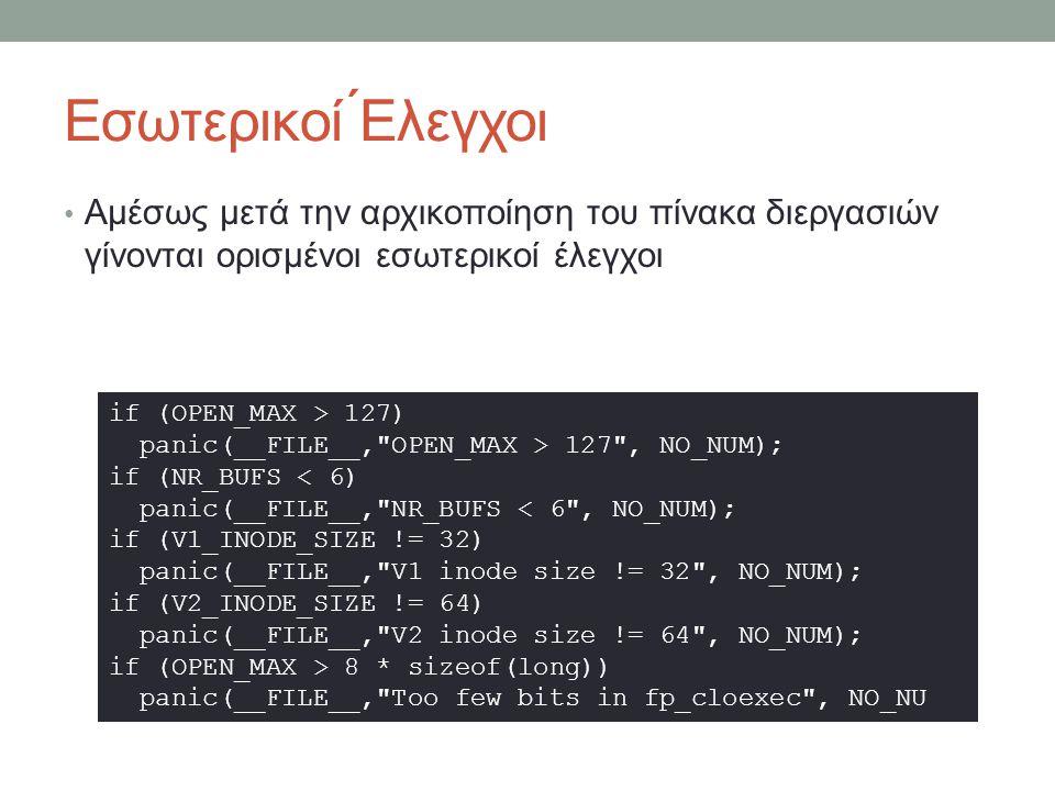 Εσωτερικοί ́Ελεγχοι Αμέσως μετά την αρχικοποίηση του πίνακα διεργασιών γίνονται ορισμένοι εσωτερικοί έλεγχοι if (OPEN_MAX > 127) panic(__FILE__, OPEN_MAX > 127 , NO_NUM); if (NR_BUFS < 6) panic(__FILE__, NR_BUFS < 6 , NO_NUM); if (V1_INODE_SIZE != 32) panic(__FILE__, V1 inode size != 32 , NO_NUM); if (V2_INODE_SIZE != 64) panic(__FILE__, V2 inode size != 64 , NO_NUM); if (OPEN_MAX > 8 * sizeof(long)) panic(__FILE__, Too few bits in fp_cloexec , NO_NU