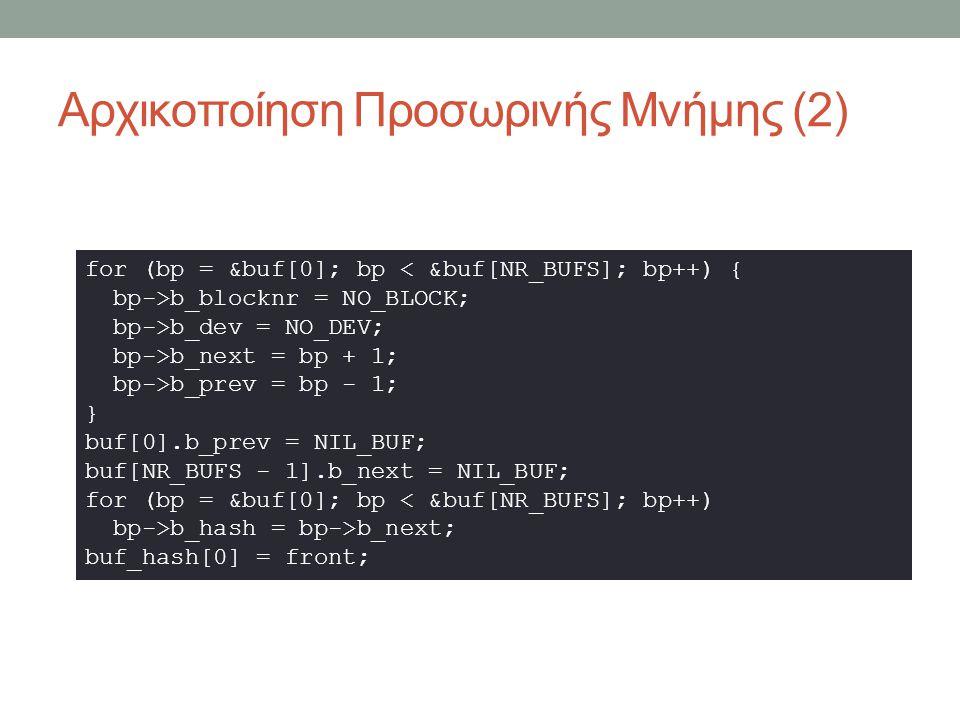 Αρχικοποίηση Προσωρινής Μνήμης (2) for (bp = &buf[0]; bp < &buf[NR_BUFS]; bp++) { bp->b_blocknr = NO_BLOCK; bp->b_dev = NO_DEV; bp->b_next = bp + 1; bp->b_prev = bp - 1; } buf[0].b_prev = NIL_BUF; buf[NR_BUFS - 1].b_next = NIL_BUF; for (bp = &buf[0]; bp < &buf[NR_BUFS]; bp++) bp->b_hash = bp->b_next; buf_hash[0] = front;