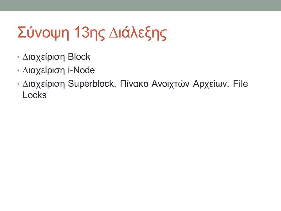 Σύνοψη 13ης ∆ιάλεξης ∆ιαχείριση Block ∆ιαχείριση i-Node ∆ιαχείριση Superblock, Πίνακα Ανοιχτών Αρχείων, File Locks