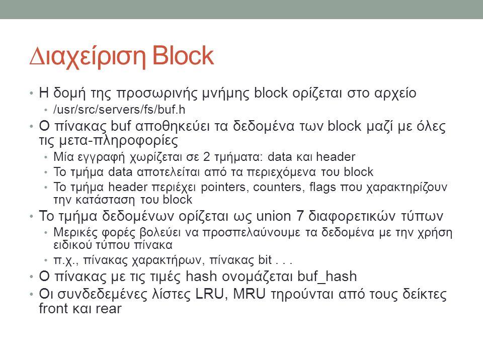 ∆ιαχείριση Block Η δομή της προσωρινής μνήμης block ορίζεται στο αρχείο /usr/src/servers/fs/buf.h Ο πίνακας buf αποθηκεύει τα δεδομένα των block μαζί με όλες τις μετα-πληροφορίες Μία εγγραφή χωρίζεται σε 2 τμήματα: data και header Το τμήμα data αποτελείται από τα περιεχόμενα του block Το τμήμα header περιέχει pointers, counters, flags που χαρακτηρίζουν την κατάσταση του block Το τμήμα δεδομένων ορίζεται ως union 7 διαφορετικών τύπων Μερικές φορές βολεύει να προσπελαύνουμε τα δεδομένα με την χρήση ειδικού τύπου πίνακα π.χ., πίνακας χαρακτήρων, πίνακας bit...