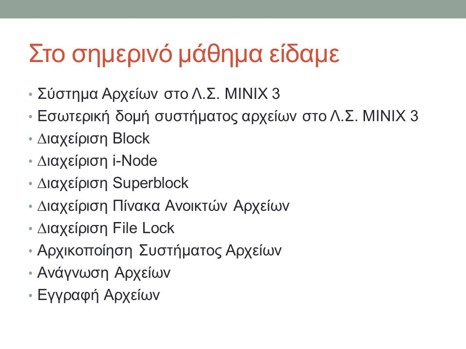 Στο σημερινό μάθημα είδαμε Σύστημα Αρχείων στο Λ.Σ. MINIX 3 Εσωτερική δομή συστήματος αρχείων στο Λ.Σ. MINIX 3 ∆ιαχείριση Block ∆ιαχείριση
