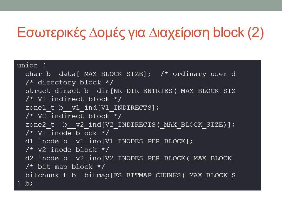 Εσωτερικές ∆ομές για ∆ιαχείριση block (2) union { char b__data[_MAX_BLOCK_SIZE]; /* ordinary user d /* directory block */ struct direct b__dir[NR_DIR_ENTRIES(_MAX_BLOCK_SIZ /* V1 indirect block */ zone1_t b__v1_ind[V1_INDIRECTS]; /* V2 indirect block */ zone2_t b__v2_ind[V2_INDIRECTS(_MAX_BLOCK_SIZE)]; /* V1 inode block */ d1_inode b__v1_ino[V1_INODES_PER_BLOCK]; /* V2 inode block */ d2_inode b__v2_ino[V2_INODES_PER_BLOCK(_MAX_BLOCK_ /* bit map block */ bitchunk_t b__bitmap[FS_BITMAP_CHUNKS(_MAX_BLOCK_S } b;