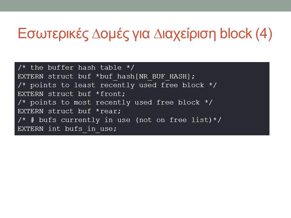 Εσωτερικές ∆ομές για ∆ιαχείριση block (4) /* the buffer hash table */ EXTERN struct buf *buf_hash[NR_BUF_HASH]; /* points to least recently used free block */ EXTERN struct buf *front; /* points to most recently used free block */ EXTERN struct buf *rear; /* # bufs currently in use (not on free list)*/ EXTERN int bufs_in_use;