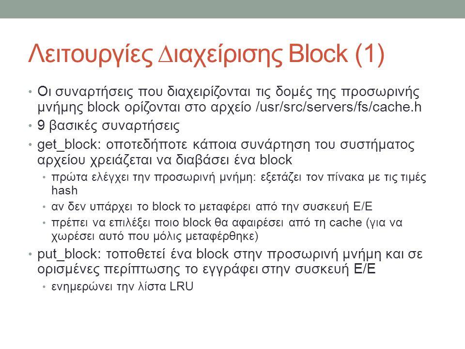 Λειτουργίες ∆ιαχείρισης Block (1) Οι συναρτήσεις που διαχειρίζονται τις δομές της προσωρινής μνήμης block ορίζονται στο αρχείο /usr/src/servers/fs/cache.h 9 βασικές συναρτήσεις get_block: οποτεδήποτε κάποια συνάρτηση του συστήματος αρχείου χρειάζεται να διαβάσει ένα block πρώτα ελέγχει την προσωρινή μνήμη: εξετάζει τον πίνακα με τις τιμές hash αν δεν υπάρχει το block το μεταφέρει από την συσκευή Ε/Ε πρέπει να επιλέξει ποιο block θα αφαιρέσει από τη cache (για να χωρέσει αυτό που μόλις μεταφέρθηκε) put_block: τοποθετεί ένα block στην προσωρινή μνήμη και σε ορισμένες περίπτωσης το εγγράφει στην συσκευή Ε/Ε ενημερώνει την λίστα LRU