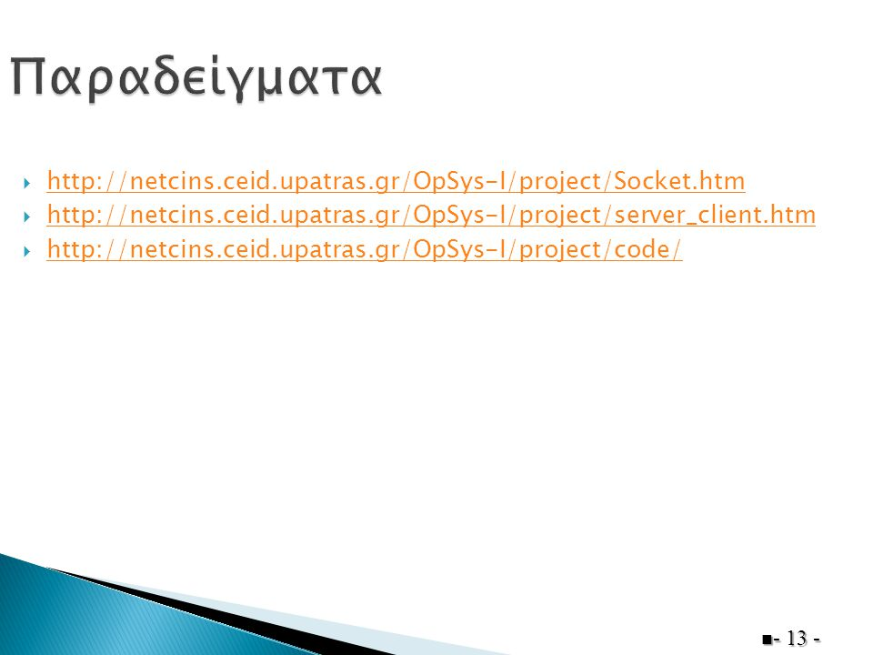  http://netcins.ceid.upatras.gr/OpSys-I/project/Socket.htm http://netcins.ceid.upatras.gr/OpSys-I/project/Socket.htm  http://netcins.ceid.upatras.gr/OpSys-I/project/server_client.htm http://netcins.ceid.upatras.gr/OpSys-I/project/server_client.htm  http://netcins.ceid.upatras.gr/OpSys-I/project/code/ http://netcins.ceid.upatras.gr/OpSys-I/project/code/ - 13 -