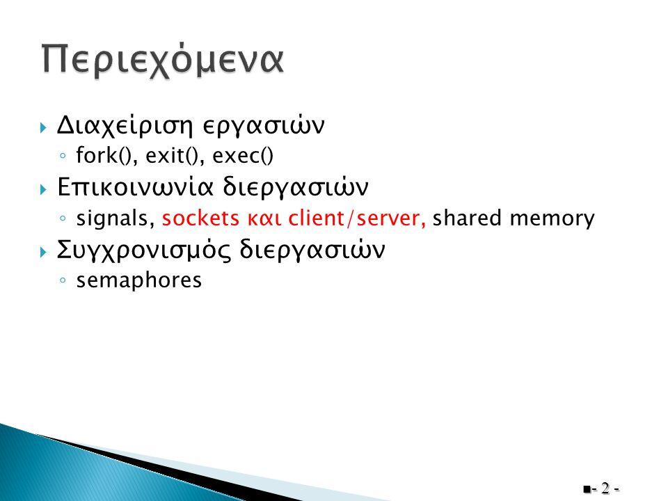  Διαχείριση εργασιών ◦ fork(), exit(), exec()  Επικοινωνία διεργασιών ◦ signals, sockets και client/server, shared memory  Συγχρονισμός διεργασιών ◦ semaphores - 2 -