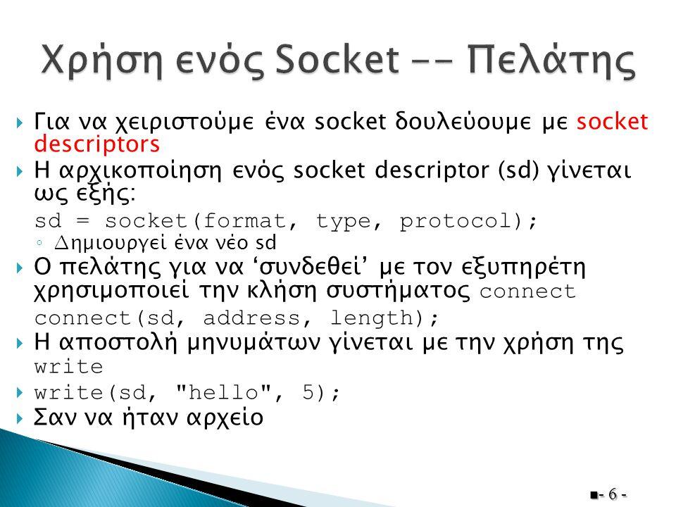  Για να χειριστούµε ένα socket δουλεύουµε µε socket descriptors  Η αρχικοποίηση ενός socket descriptor (sd) γίνεται ως εξής: sd = socket(format, type, protocol); ◦ ∆ηµιουργεί ένα νέο sd  Ο πελάτης για να 'συνδεθεί' µε τον εξυπηρέτη χρησιµοποιεί την κλήση συστήµατος connect connect(sd, address, length);  Η αποστολή µηνυµάτων γίνεται µε την χρήση της write  write(sd, hello , 5);  Σαν να ήταν αρχείο - 6 -