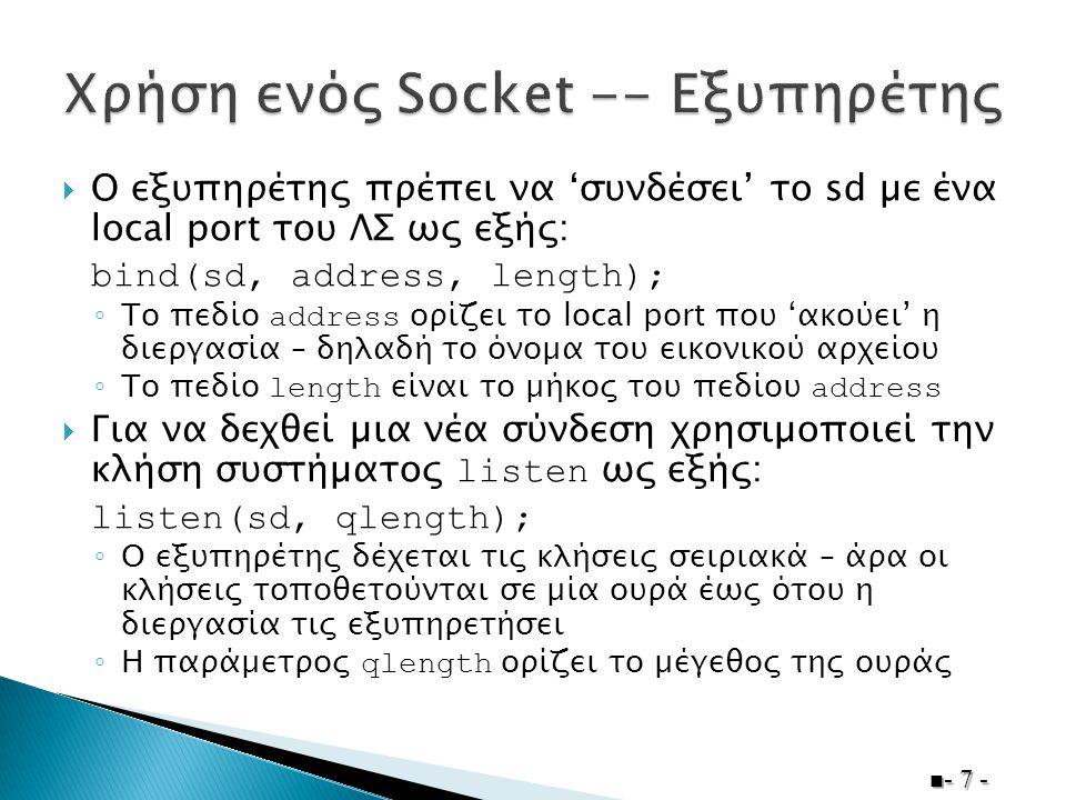  Ο εξυπηρέτης πρέπει να 'συνδέσει' το sd µε ένα local port του ΛΣ ως εξής: bind(sd, address, length); ◦ Το πεδίο address ορίζει το local port που 'ακούει' η διεργασία – δηλαδή το όνοµα του εικονικού αρχείου ◦ Το πεδίο length είναι το µήκος του πεδίου address  Για να δεχθεί µια νέα σύνδεση χρησιµοποιεί την κλήση συστήµατος listen ως εξής: listen(sd, qlength); ◦ Ο εξυπηρέτης δέχεται τις κλήσεις σειριακά – άρα οι κλήσεις τοποθετούνται σε µία ουρά έως ότου η διεργασία τις εξυπηρετήσει ◦ Η παράµετρος qlength ορίζει το µέγεθος της ουράς - 7 -