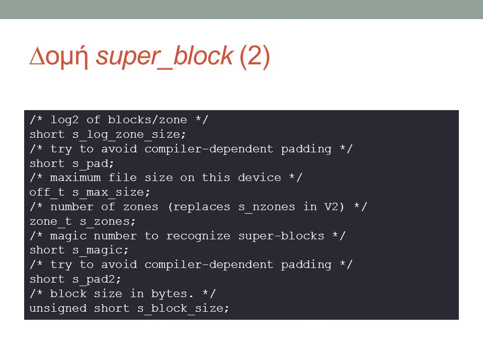 ∆ομή super_block (2) /* log2 of blocks/zone */ short s_log_zone_size; /* try to avoid compiler-dependent padding */ short s_pad; /* maximum file size on this device */ off_t s_max_size; /* number of zones (replaces s_nzones in V2) */ zone_t s_zones; /* magic number to recognize super-blocks */ short s_magic; /* try to avoid compiler-dependent padding */ short s_pad2; /* block size in bytes.