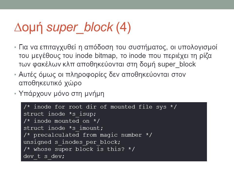 ∆ομή super_block (4) Για να επιταγχυθεί η απόδοση του συστήματος, οι υπολογισμοί του μεγέθους του inode bitmap, το inode που περιέχει τη ρίζα των φακέλων κλπ αποθηκεύονται στη δομή super_block Αυτές όμως οι πληροφορίες δεν αποθηκεύονται στον αποθηκευτικό χώρο Υπάρχουν μόνο στη μνήμη /* inode for root dir of mounted file sys */ struct inode *s_isup; /* inode mounted on */ struct inode *s_imount; /* precalculated from magic number */ unsigned s_inodes_per_block; /* whose super block is this.