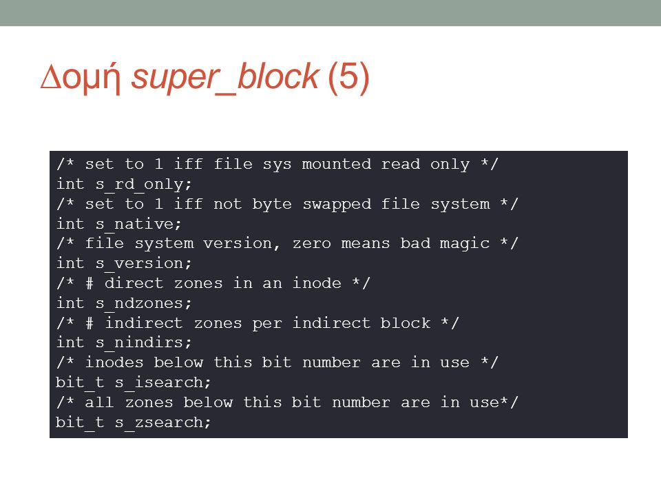 ∆ομή super_block (5) /* set to 1 iff file sys mounted read only */ int s_rd_only; /* set to 1 iff not byte swapped file system */ int s_native; /* file system version, zero means bad magic */ int s_version; /* # direct zones in an inode */ int s_ndzones; /* # indirect zones per indirect block */ int s_nindirs; /* inodes below this bit number are in use */ bit_t s_isearch; /* all zones below this bit number are in use*/ bit_t s_zsearch;
